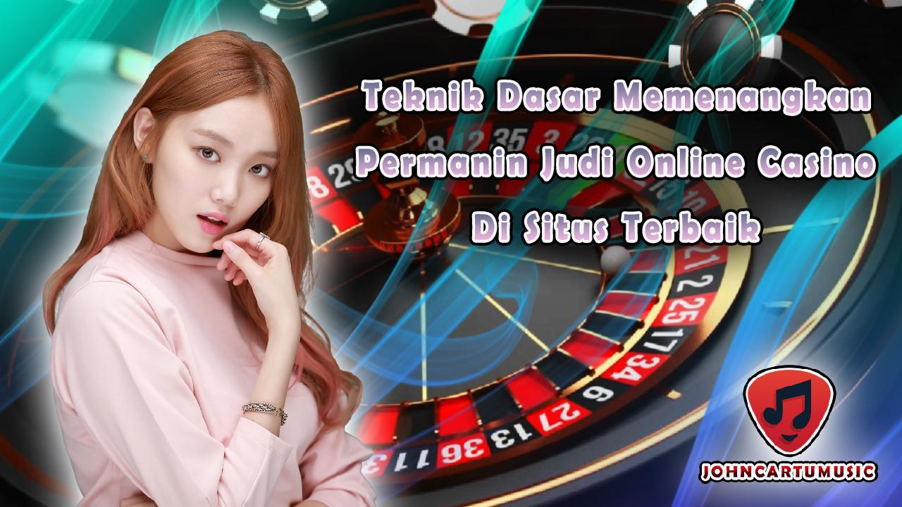 Teknik Dasar Memenangkan Permainan Judi Online Casino di Situs Terbaik